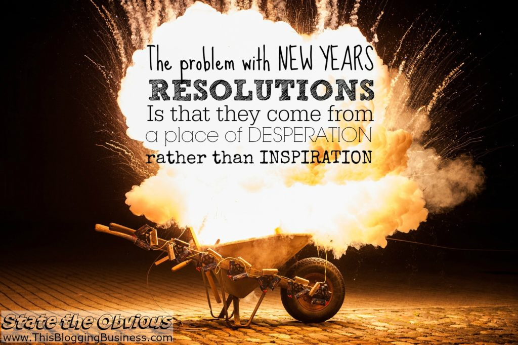 The problem with New Years Resolutions is that they come from a place of desperation rather than inspiration. State the Obvious - another quote from www.ThisBloggingBusiness.com