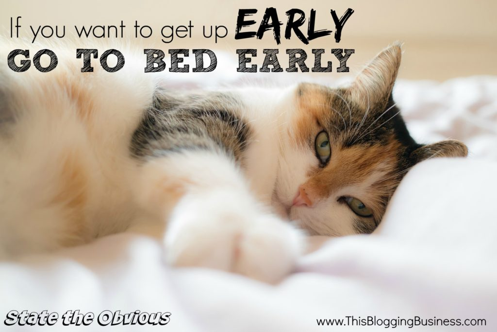 If you want to get up early, go to bed early. Another State the Obvious quote brought to you by www.ThisBloggingBusiness.com. Set yourself up (both your day and your life) for success by creating a morning ritual, which starts... with getting up early!