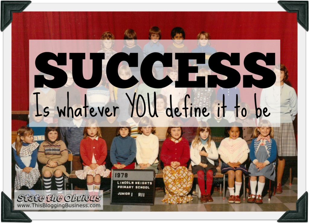 Success is whatever you define it to be. Another State the Obvious quote brought to you by www.ThisBloggingBusiness.com. So how have you defined success?