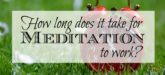 How long does it take for meditation to work? This is a question that I couldn't find answered anywhere! Plenty of articles would tell me how long I needed to meditate for within each session i.e. 20 minutes; but no one told me how long it would take before I saw any benefits from meditating daily. For the quick answer... it took approximately 3 months before I started noticing some little changes / benefits. While that may seem like a long time... it's totally worth it.